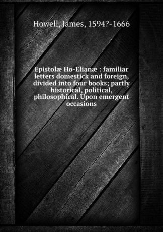 James Howell Epistolae Ho-Elianae : familiar letters domestick and foreign, divided into four books; partly historical, political, philosophical. Upon emergent occasions