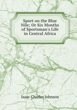 Isaac Charles Johnson Sport on the Blue Nile; Or Six Months of Sportsman.s Life in Central Africa
