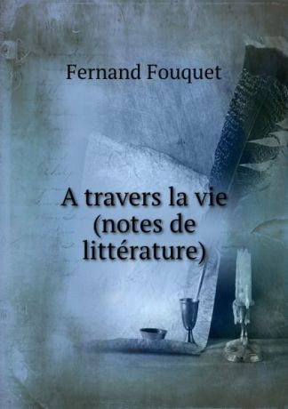 Fernand Fouquet A travers la vie (notes de litterature)