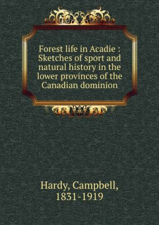 Campbell Hardy Forest life in Acadie : Sketches of sport and natural history in the lower provinces of the Canadian dominion