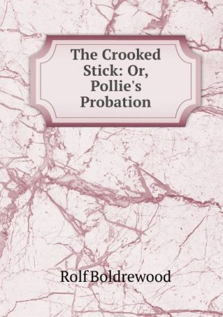 Boldrewood Rolf The Crooked Stick: Or, Pollie.s Probation