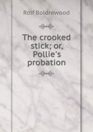 Boldrewood Rolf The crooked stick; or, Pollie.s probation