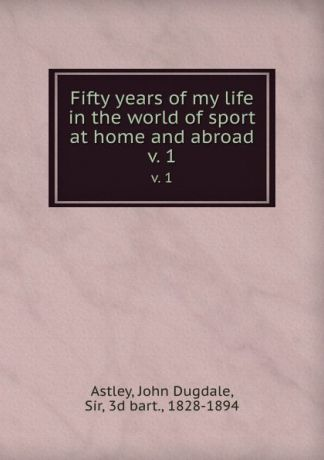 John Dugdale Astley Fifty years of my life in the world of sport at home and abroad. v. 1