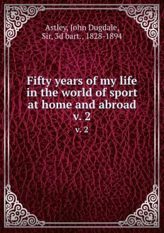John Dugdale Astley Fifty years of my life in the world of sport at home and abroad. v. 2