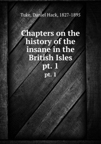 Daniel Hack Tuke Chapters on the history of the insane in the British Isles. pt. 1