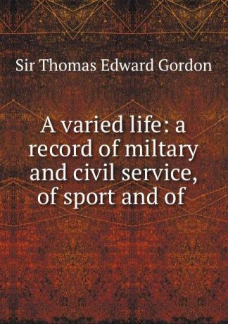 Thomas Edward Gordon A varied life: a record of miltary and civil service, of sport and of .