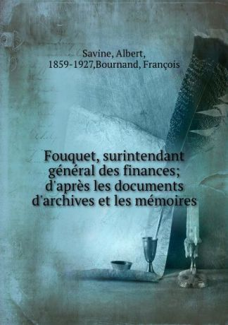 Albert Savine Fouquet, surintendant general des finances; d.apres les documents d.archives et les memoires