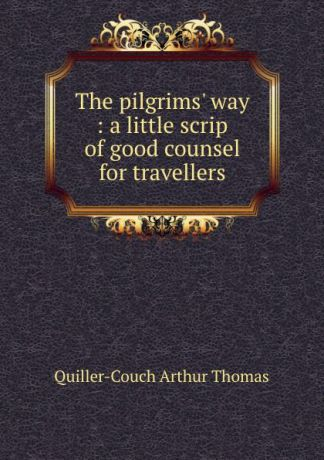 Quiller-Couch Arthur Thomas The pilgrims. way : a little scrip of good counsel for travellers