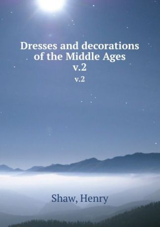Henry Shaw Dresses and decorations of the Middle Ages. v.2