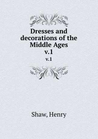 Henry Shaw Dresses and decorations of the Middle Ages. v.1