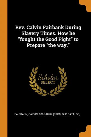 "Rev. Calvin Fairbank During Slavery Times. How he ""fought the Good Fight"" to Prepare ""the way."""