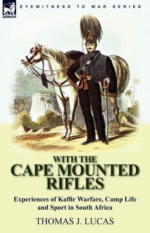 Thomas J. Lucas With the Cape Mounted Rifles-Experiences of Kaffir Warfare, Camp Life and Sport in South Africa