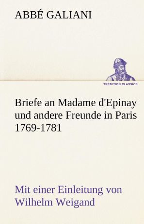 Abb Galiani, Abbe Galiani Briefe an Madame D.Epinay Und Andere Freunde in Paris 1769-1781