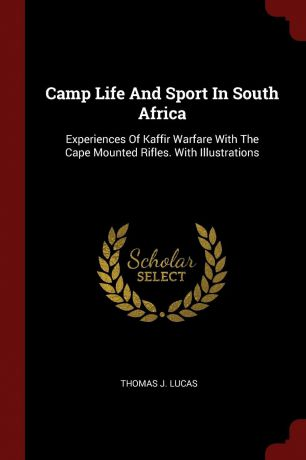 Thomas J. Lucas Camp Life And Sport In South Africa. Experiences Of Kaffir Warfare With The Cape Mounted Rifles. With Illustrations