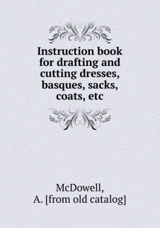 A. McDowell Instruction book for drafting and cutting dresses, basques, sacks, coats