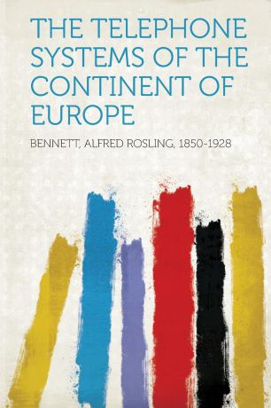 Bennett Alfred Rosling 1850-1928 The Telephone Systems of the Continent of Europe