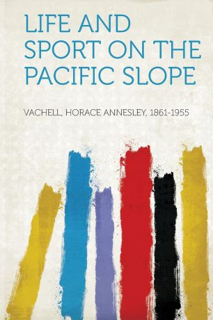 Vachell Horace Annesley 1861-1955 Life and Sport on the Pacific Slope