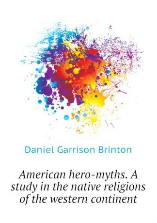 Daniel Garrison Brinton American hero-myths. A study in the native religions of the western continent