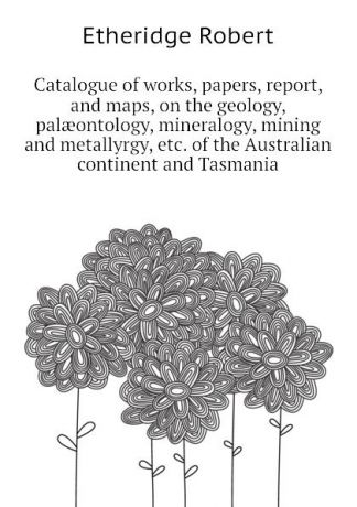 Etheridge Robert Catalogue of works, papers, report, and maps, on the geology, palaeontology, mineralogy, mining and metallyrgy, etc. of the Australian continent and Tasmania