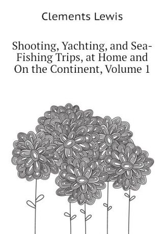Clements Lewis Shooting, Yachting, and Sea-Fishing Trips, at Home and On the Continent, Volume 1