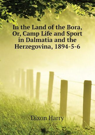 Dixon Harry In the Land of the Bora, Or, Camp Life and Sport in Dalmatia and the Herzegovina, 1894-5-6