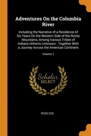 Ross Cox Adventures On the Columbia River. Including the Narrative of a Residence of Six Years On the Western Side of the Rocky Mountains, Among Various Tribes of Indians Hitherto Unknown : Together With a Journey Across the American Continent; Volume 1