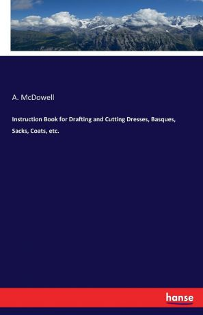 A. McDowell Instruction Book for Drafting and Cutting Dresses, Basques, Sacks, Coats, etc.