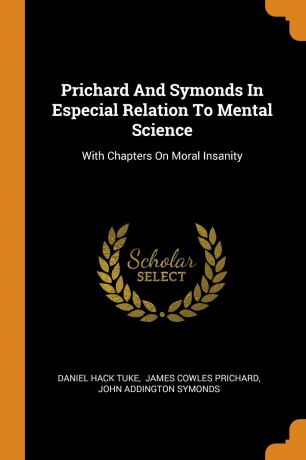 Daniel Hack Tuke Prichard And Symonds In Especial Relation To Mental Science. With Chapters On Moral Insanity