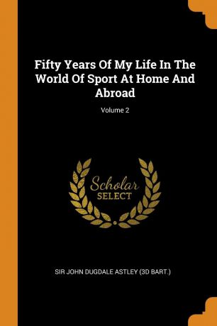 Fifty Years Of My Life In The World Of Sport At Home And Abroad; Volume 2