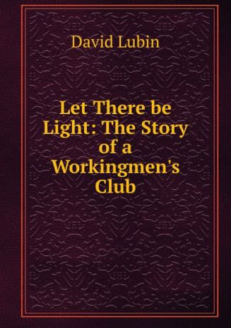 David Lubin Let There be Light: The Story of a Workingmen.s Club