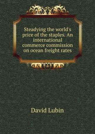 David Lubin Steadying the world.s price of the staples. An international commerce commission on ocean freight rates