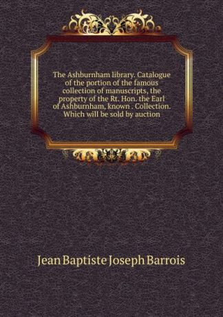 Jean Baptiste Joseph Barrois The Ashburnham library. Catalogue of the portion of the famous collection of manuscripts, the property of the Rt. Hon. the Earl of Ashburnham, known . Collection. Which will be sold by auction