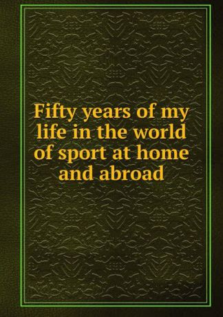 Fifty years of my life in the world of sport at home and abroad
