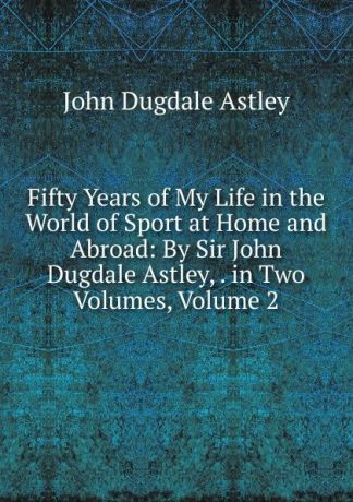 John Dugdale Astley Fifty Years of My Life in the World of Sport at Home and Abroad: By Sir John Dugdale Astley, . in Two Volumes, Volume 2