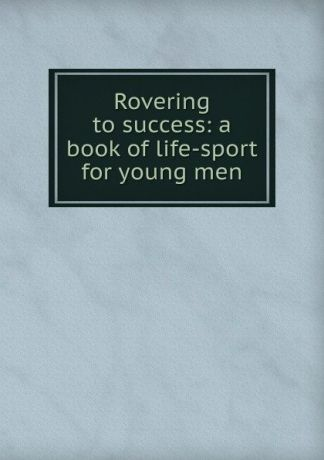 Rovering to success: a book of life-sport for young men