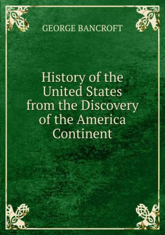 George Bancroft History of the United States from the Discovery of the America Continent