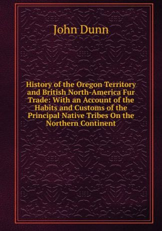 John Dunn History of the Oregon Territory and British North-America Fur Trade: With an Account of the Habits and Customs of the Principal Native Tribes On the Northern Continent