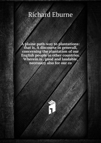 Richard Eburne A plaine path-way to plantations: that is, A discourse in generall, concerning the plantation of our English people in other countries. Wherein is . good and laudable, necessary also for our co
