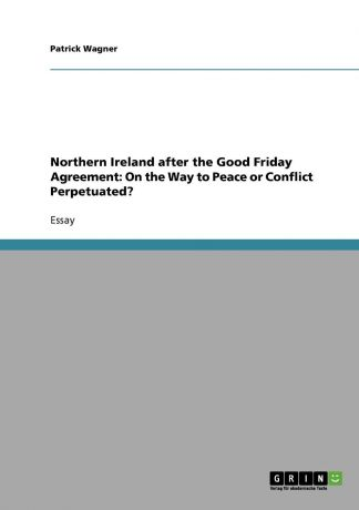 Patrick Wagner Northern Ireland after the Good Friday Agreement. On the Way to Peace or Conflict Perpetuated.