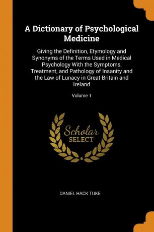 Daniel Hack Tuke A Dictionary of Psychological Medicine. Giving the Definition, Etymology and Synonyms of the Terms Used in Medical Psychology With the Symptoms, Treatment, and Pathology of Insanity and the Law of Lunacy in Great Britain and Ireland; Volume 1