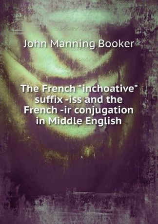 "John Manning Booker The French ""inchoative"" suffix -iss and the French -ir conjugation in Middle English"