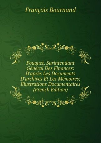 François Bournand Fouquet, Surintendant General Des Finances: D.apres Les Documents D.archives Et Les Memoires; Illustrations Documentaires (French Edition)