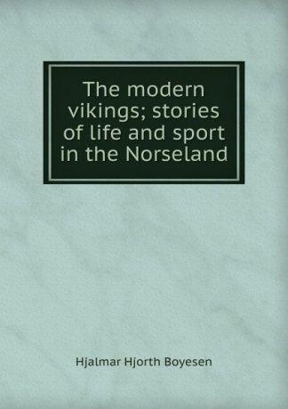 Hjalmar H. Boyesen The modern vikings; stories of life and sport in the Norseland