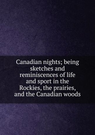 Canadian nights; being sketches and reminiscences of life and sport in the Rockies, the prairies, and the Canadian woods