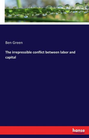 Ben Green The irrepressible conflict between labor and capital