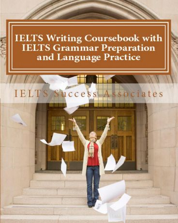 IELTS Success Associates IELTS Writing Coursebook with IELTS Grammar Preparation & Language Practice. IELTS Essay Writing Guide for Task 1 of the Academic Module and Task 2 of the Academic and General Training Modules