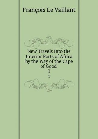 François le Vaillant New Travels Into the Interior Parts of Africa by the Way of the Cape of Good . 1