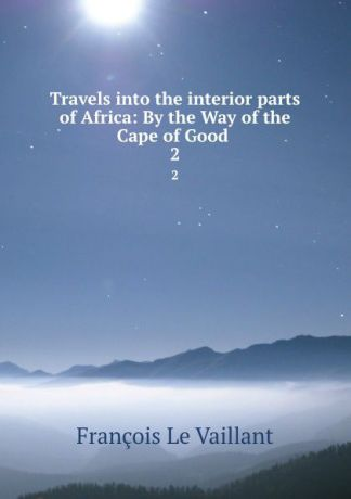 François le Vaillant Travels into the interior parts of Africa: By the Way of the Cape of Good . 2