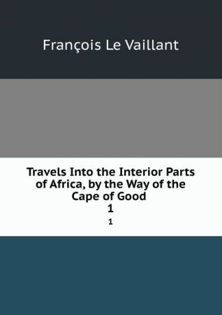 François le Vaillant Travels Into the Interior Parts of Africa, by the Way of the Cape of Good . 1