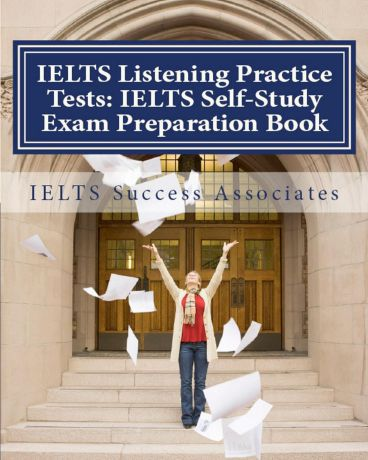 IELTS Success Associates IELTS Listening Practice Tests. IELTS Self-Study Exam Preparation Book for IELTS for Academic Purposes and General Training Modules